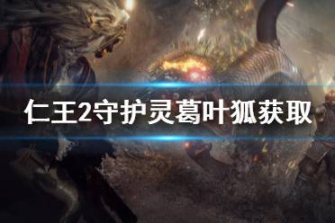 《仁王2》守护灵葛叶狐怎么拿 守护灵葛叶狐获取方法