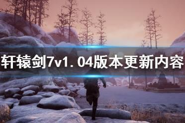 《轩辕剑7》1.04更新了什么 v1.04版本更新内容一览