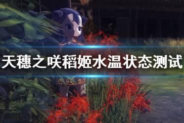 《天穗之咲稻姬》水温怎么控制?水温状态测试分析