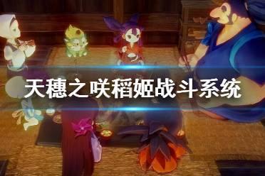 《天穗之咲稻姬》怎么战斗?战斗系统解析