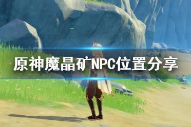 《原神》魔晶矿和哪个NPC对话?魔晶矿NPC位置分享