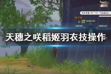 《天穗之咲稻姬》羽衣技怎么用 羽衣技操作技巧