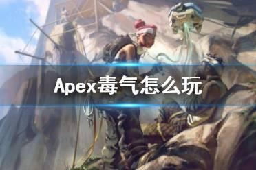 《Apex英雄》毒气怎么玩?毒气玩法心得