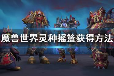 《魔兽世界》9.0坐骑灵种摇篮怎么获得 灵种摇篮获得方法