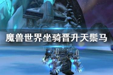 《魔兽世界》9.0晋升天鬃马怎么获得 坐骑晋升天鬃马获得方法