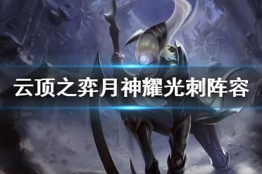 《云顶之弈》10.23月神耀光刺怎么玩 月神耀光刺阵容介绍