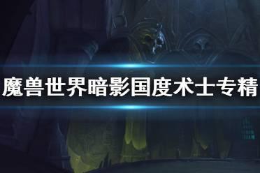 《魔兽世界》9.0术士玩什么专精 暗影国度术士专精选择