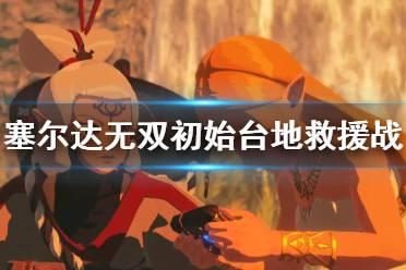 《塞尔达无双灾厄启示录》海拉鲁国王怎么入队?初始台地救援战打法技巧