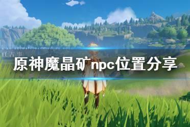 《原神》魔晶矿npc在哪 魔晶矿npc位置分享