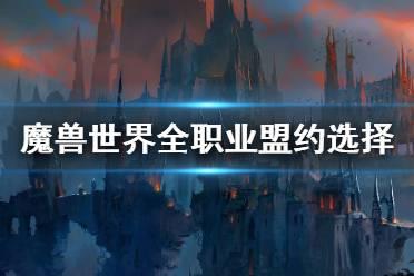 《魔兽世界》9.0盟约怎么选择 全职业盟约选择推荐