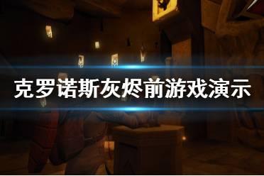 《克罗诺斯灰烬前》游戏背景是什么?游戏演示视频分享