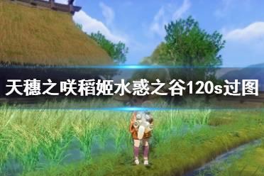 《天穗之咲稻姬》水惑之谷地图怎么走?水惑之谷120s过图路线