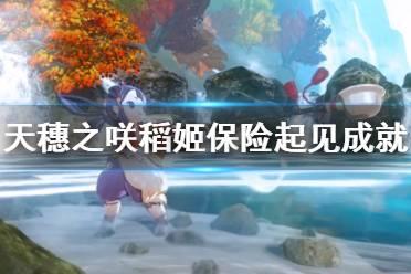 《天穗之咲稻姬》保险起见成就怎么玩 保险起见成就玩法介绍