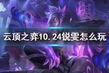 《云顶之弈》10.24锐雯怎么玩?10.24锐雯阵容推荐