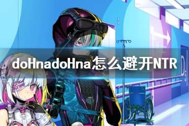《doHnadoHna》怎么避开NTR?回避NTR心得
