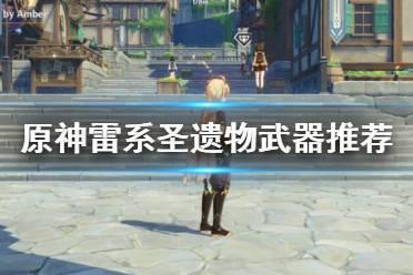 《原神》雷系角色武器圣遗物怎么选?雷系圣遗物武器推荐