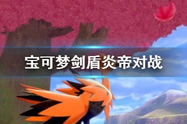 《宝可梦剑盾》炎帝怎么样?炎帝对战攻略