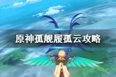 《原神》孤舰履孤云怎么触发?孤舰履孤云攻略