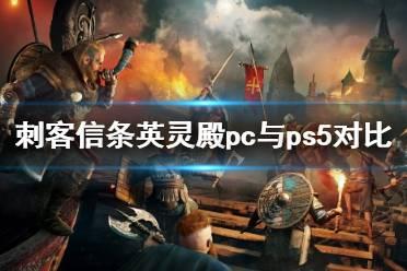 《刺客信条英灵殿》pc与ps5对比视频 pc和ps5哪个好?