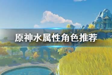 《原神》水属性角色选哪个 水属性角色推荐