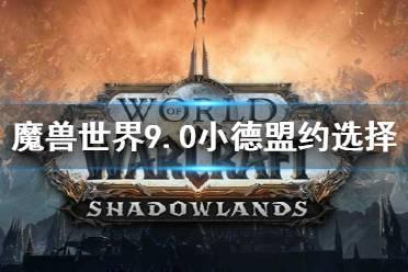 《魔兽世界》9.0小德盟约选择指南 9.0小德盟约怎么选?