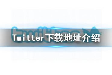 推特怎么下载 Twitter下载地址介绍