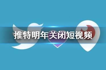 推特关闭短视频功能是怎么回事 Twitter宣布明年关闭短视频功能