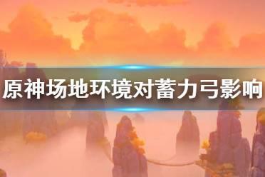 《原神》场地环境对蓄力弓有什么影响 场地环境对蓄力弓影响详解