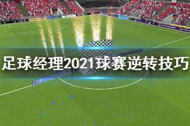 《足球经理2021》球赛逆境怎么办 球赛逆转技巧