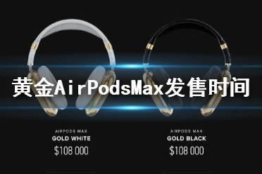 黄金版AirPodsMax什么时候开售 黄金版AirPodsMax发售时间介绍