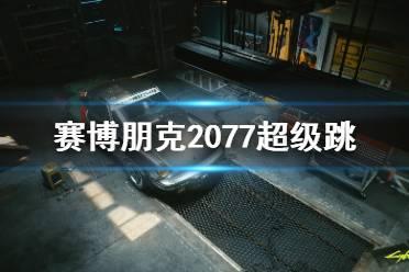 《赛博朋克2077》超级跳怎么操作 超级跳使用方法分享