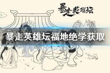 《暴走英雄坛》武功秘籍出处大全 福地绝学获取攻略