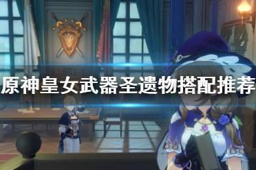 《原神》皇女圣遗物武器怎么搭配?皇女武器圣遗物搭配推荐