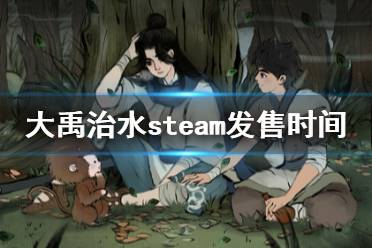 《大禹治水》steam什么时候发售?steam发售时间介绍