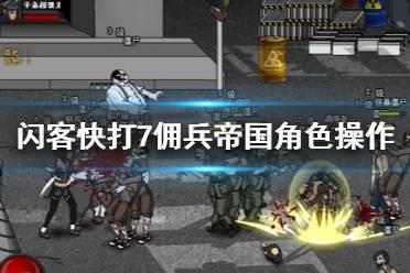 《闪客快打7佣兵帝国》角色怎么操作?角色操作键位分享