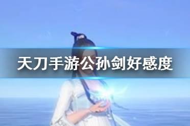 《天涯明月刀手游》公孙剑好感度怎么提升 公孙剑好感度提升攻略