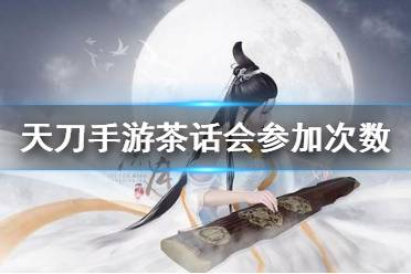 《天涯明月刀手游》茶话会可以参加几次 茶话会参加次数介绍