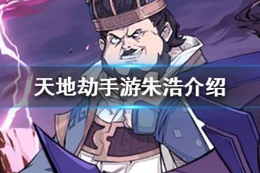 《天地劫手游》朱浩怎么样 朱浩角色介绍