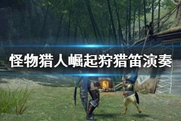 《怪物猎人崛起》狩猎笛该怎么演奏 狩猎笛演奏技巧
