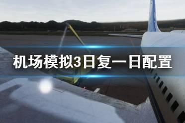 《机场模拟3日复一日》配置要求怎么样 配置要求一览