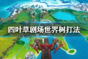 《四叶草剧场》世界树怎么打 世界树打法攻略