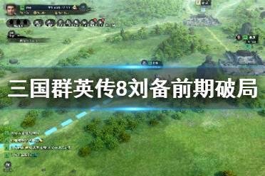 《三国群英传8》刘备前期怎么破局 刘备前期破局技巧