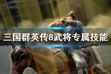 《三国群英传8》武将专属技能一览 各武将专属技能是什么?