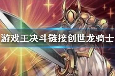 《游戏王决斗链接》创世龙骑士效果是什么 创世龙骑士卡片介绍