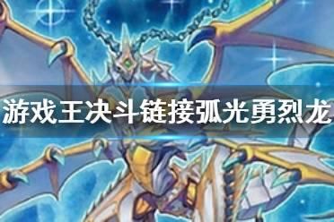 《游戏王决斗链接》弧光勇烈龙是什么卡 弧光勇烈龙卡片介绍