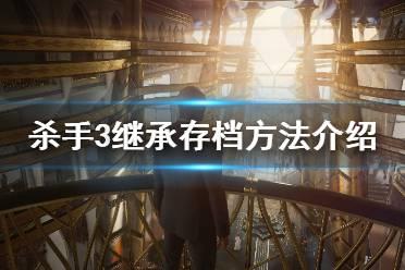 《杀手3》继承存档方法介绍 怎么继承杀手2存档?