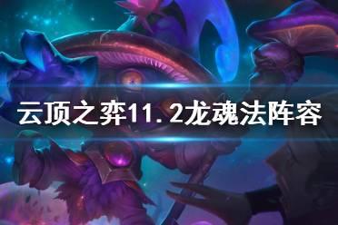 《云顶之弈》11.2龙魂法怎么玩?11.2龙魂法阵容攻略