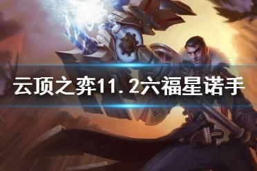 《云顶之弈》11.2六福星诺手阵容怎么玩?11.2六福星诺手攻略