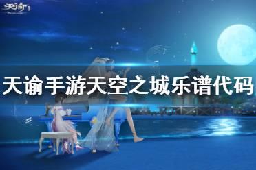 《天谕手游》天空之城乐谱代码是什么 天空之城乐谱代码分享