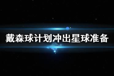 《戴森球计划》冲出星球要准备什么 冲出星球准备指南